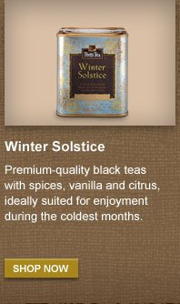Winter Solstice -- Premium-quality black  teas with spices, vanilla and citrus, ideally suited for enjoyment  during the coldest months. -- SHOP NOW