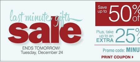 Last Minute Gifts Sale  ENDS TOMORROW  Tuesday, December 24, 2013  Up to 50% off Storewide Promo code:  MINUTEDEC13  Plus, save an extra 25% on regular and sale price  merchandise.** Shop now