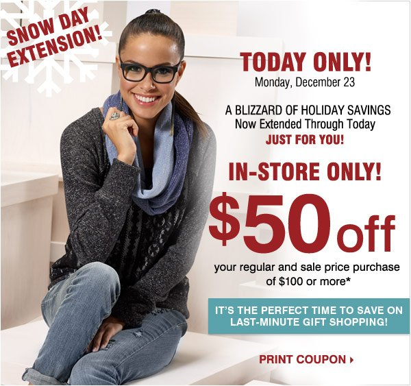SNOW DAY EXTENSION!   A Blizzard of  Holiday Savings Now Extended Through Tomorrow  Just for You!   Most  Stores Open 7am  midnight  In-Store Only $50 off your regular and  sale price purchase of $100 or more* Now Through Monday, December 23    Print coupon