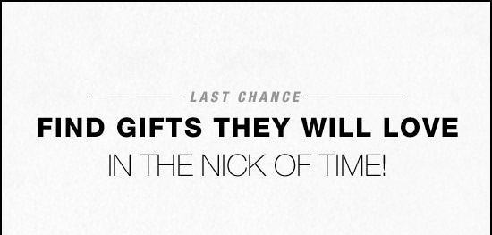 Last chance - Find gifts they will love in the nick of time!