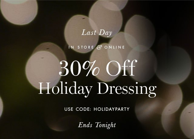 Last Day | IN STORE & ONLINE | 30% Off Holiday Dressing | USE CODE: HOLIDAYPARTY | Ends Tonight