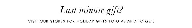 Last minute gift? | VISIT OUR STORES FOR HOLIDAY GIFTS TO GIVE AND TO GET.