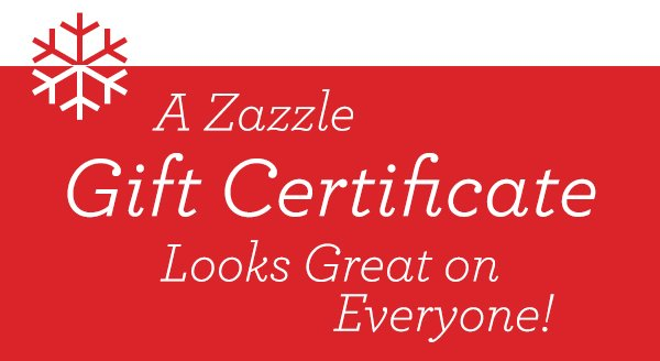 Zazzle Gift Certificates make the perfect gift!