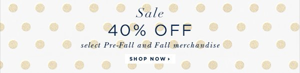 SALE 40% OFF select Pre-Fall and Fall merchandise SHOP NOW