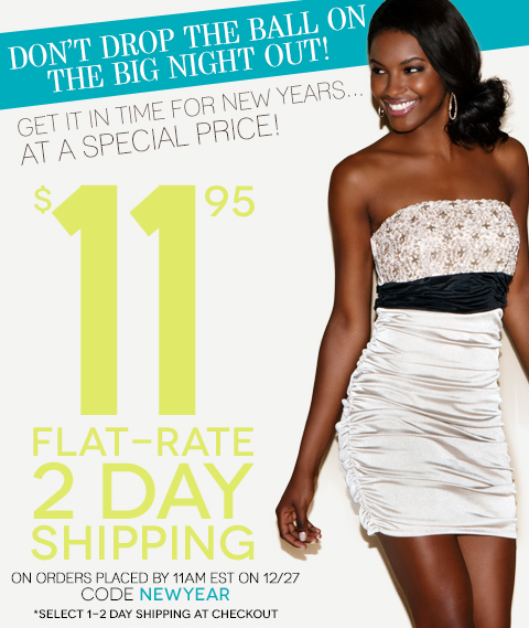 Don't Drop the Ball on a Big Night Out - Get Your new look to celebrate the new year with 2 DAY FLAT RATE SHIPPING!