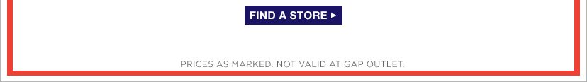 FIND A STORE | PRICES AS MARKED. NOT VALID AT GAP OUTLET.