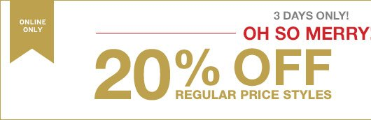 ONLINE ONLY | 3 DAYS ONLY! OH SO MERRY! | 20% OFF REGULAR PRICE STYLES
