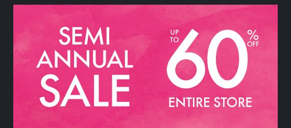 SEMI ANNUAL SALE UP TO 60% ENTIRE STORE