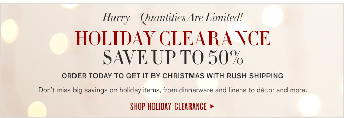 Hurry - Quantities Are Limited! HOLIDAY CLEARANCE - SAVE UP TO 50% - ORDER TODAY TO GET IT BY CHRISTMAS WITH RUSH SHIPPING - Don't miss big savings on holiday items, from dinnerware and linens to décor and more. - SHOP HOLIDAY CLEARANCE