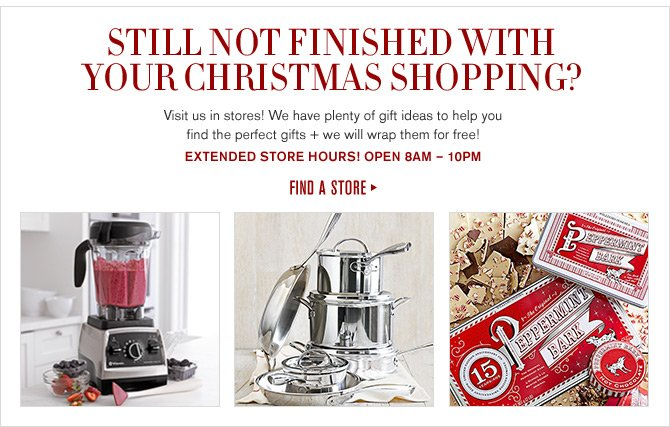 STILL NOT FINISHED WITH YOUR CHRISTMAS SHOPPING? Visit us in stores! We have plenty of gift ideas to help you find the perfect gifts + we will wrap them for free! EXTENDED STORE HOURS! OPEN 8AM - 10PM -- FIND A STORE