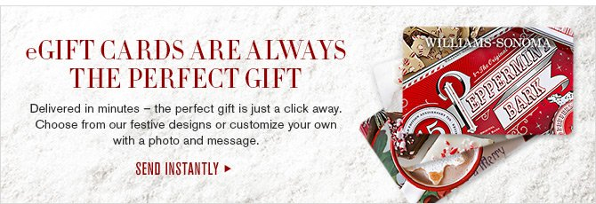 eGIFT CARDS ARE ALWAYS THE PERFECT GIFT - Delivered in minutes - the perfect gift is just a click away. Choose from our festive designs or customize your own with a photo and message. - SEND INSTANTLY