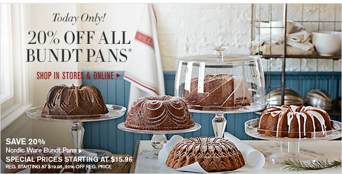 Today Only! 20% OFF ALL BUNDT PANS* - SHOP IN STORES & ONLINE -- SAVE 20% - Nordic Ware Bundt Pans - SPECIAL PRICES STARTING AT $15.96 - REG. STARTING AT $19.95, 20% OFF REG. PRICE