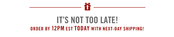 IT'S NOT TOO LATE!         ORDER BY 12PM EST TODAY WITH NEXT-DAY SHIPPING!