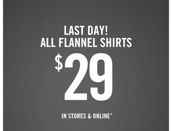LAST DAY!         ALL FLANNEL SHIRTS         $29         IN STORES & ONLINE*