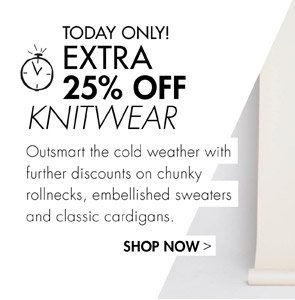 GET AN EXTRA 25% OFF KNITWEAR- TODAY ONLY