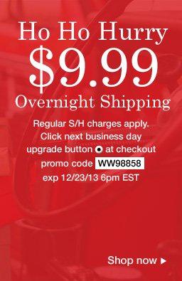 $9.99 overnight shipping upgrade. Use promo code WW98858. Expires 12/23/13 6pm EST