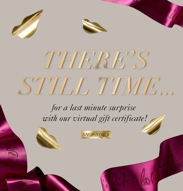 There's Still Time: for a last minute surprise with our virtual gift certificate. Shop Now.