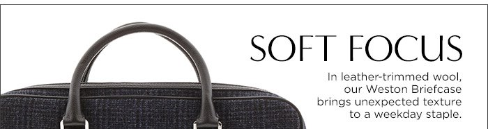 SOFT FOCUS | In leather-trimmed wool, our Weston Briefcase brings unexpected texture to a weekday staple.