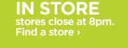 IN STORE stores close at 8pm. Find a store ›
