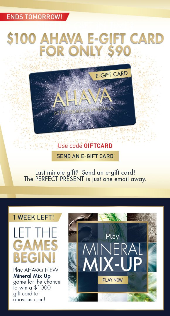 $100 AHAVA e-Gift card for only $90 Use code GIFTCARD SEND AN E-GIFT CARD ends tomorrow! Last minute gift?  Send an e-gift card! The perfect present is just one email away. Let the games begin! Play AHAVA's NEW Mineral Mix-Up game for the chance to win a $1000 gift card to ahavaus.com! PLAY NOW
