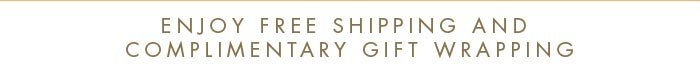 Enjoy shipping and complimentary gift wrapping