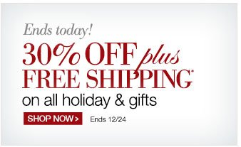Ends today! 30% OFF plus FREE SHIPPING* on all holiday & gifts | Shop Now > | ends 12/24