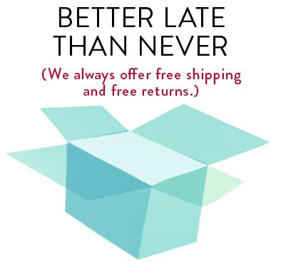 BETTER LATE THAN NEVER (We always offer free shipping and free returns.)
