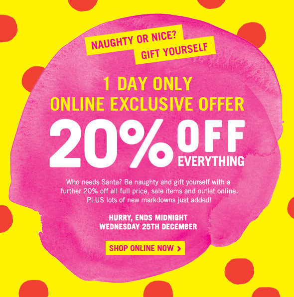 Naughty or nice? Gift yourself. 1 Day Only Online Exclusive Offer. 20% Off Everything. Who needs Santa? Be naughty and gift yourself with a  further 20% off all full price, sale items and outlet online.  PLUS lots of new markdowns just added! Hurry, ends Midnight Wednesday 25th December. Shop Online Now