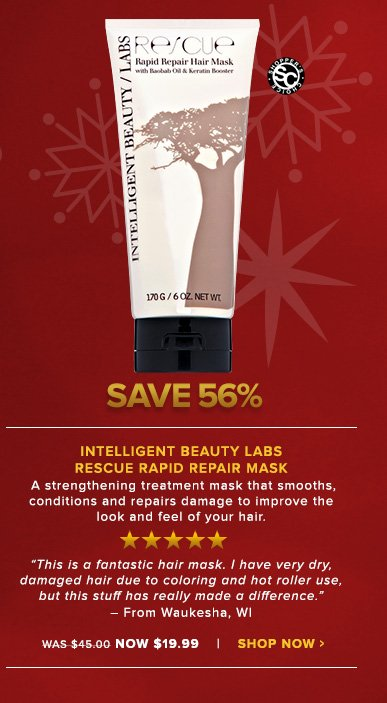 "Intelligent Beauty Labs Rescue Rapid Repair Mask Shopper's Choice. 5 Stars A strengthening treatment mask that smooths, conditions and repairs damage to improve the look and feel of your hair. ""This is a fantastic hair mask. I have very dry, damaged hair due to coloring and hot roller use, but this stuff has really made a difference."" – From Waukesha, WIWas $45.00 Now $19.99Save 56%!Shop Now>>"