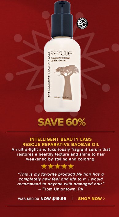 "Intelligent Beauty Labs Rescue Reparative Baobab Oil Shopper's Choice. 5 StarsAn ultra-light and luxuriously fragrant serum that restores a healthy texture and shine to hair weakened by styling and coloring. ""This is my favorite product! My hair has a completely new feel and life to it. I would recommend to anyone with damaged hair."" – From Uniontown, PAWas $50.00 Now $19.99Save 60%!Shop Now>>"