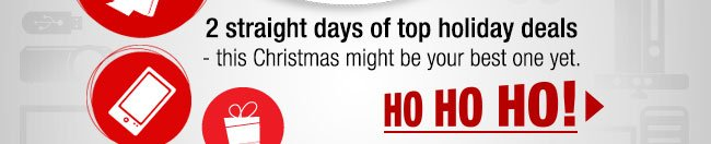 ...2 straight days of our best deals of the season…we'll make this Christmas your best one yet! HO HO HO!