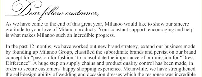As we have come to the end of this great year, Milanoo would like to show our sincere gratitude to your love of Milanoo products. Your constant support, encouraging and help is what makes Milanoo such an incredible progress.