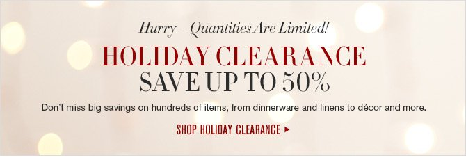 Hurry - Quantities Are Limited! HOLIDAY CLEARANCE SAVE UP TO 50% - Don't miss big savings on hundreds of items, from dinnerware and linens to décor and more. -- SHOP HOLIDAY CLEARANCE