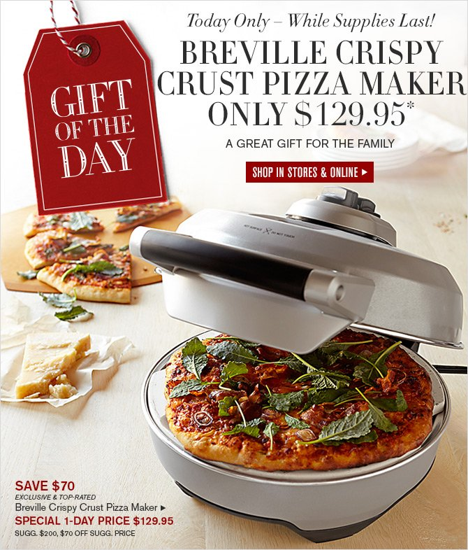 GIFT OF THE DAY - Today Only - While Supplies Last! BREVILLE CRISPY CRUST PIZZA MAKER ONLY $129.95* - A GREAT GIFT FOR THE FAMILY -- SHOP IN STORES & ONLINE