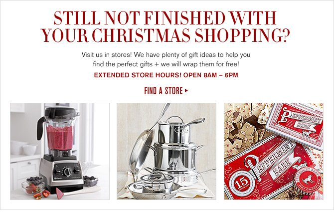 STILL NOT FINISHED WITH YOUR CHRISTMAS SHOPPING? Visit us in stores! We have plenty of gift ideas to help you find the perfect gifts + we will wrap them for free! EXTENDED store HOURS! open 8AM - 6PM -- FIND A STORE