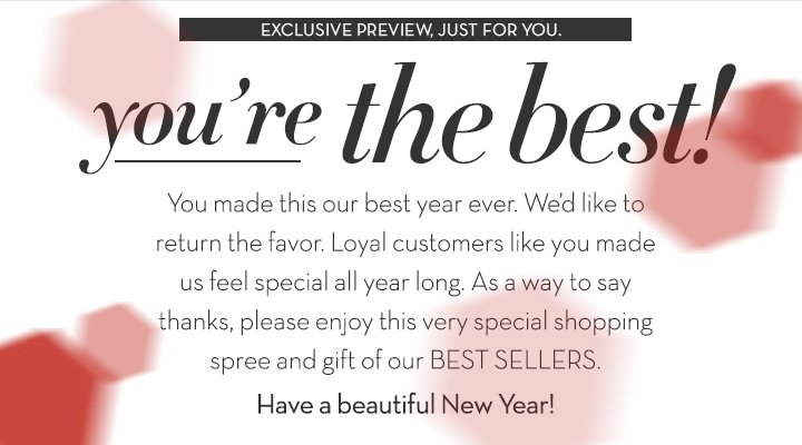 EXCLUSIVE PREVIEW, JUST FOR YOU. you're the best! You made this our best year  ever. We'd like to return the favor. Loyal customers like you made us feel special all year long. As a way to say thanks, please enjoy this very special shopping spree and gift of our BEST SELLERS. Have a beautiful New Year!