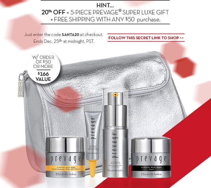 HINT... 20% OFF + 5-PIECE PREVAGE® SUPER LUXE GIFT + FREE SHIPPING WITH ANY $50 purchase. Just enter the code SANTA20 at checkout. Ends Dec. 25th at midnight,  PST. W/ ORDER OF $50 OR MORE. $166 VALUE. FOLLOW THIS SECRET LINK TO SHOP.