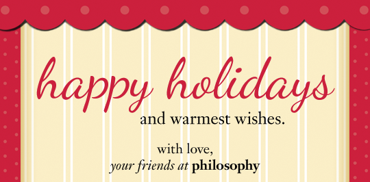 happy holidays and warmest wishes. with love, your friends at philosophy