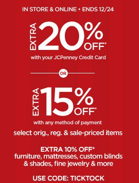 IN STORE & ONLINE ENDS 12/24 EXTRA 20% OFF* with your JCPenney  Credit Card OR  EXTRA 15% OFF* with any method of payment select  orig., reg. & sale-priced items  EXTRA 10% OFF* furniture, mattresses,  custom blinds & shades, fine jewelry & more USE CODE: TICKTOCK