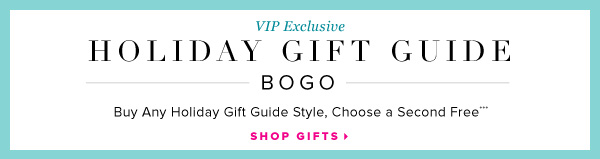 VIP Exclusive Holiday Gift Guide BOGO Buy Any Holiday Gift Guide Style, Choose a Second Free*** - - Shop Gifts: