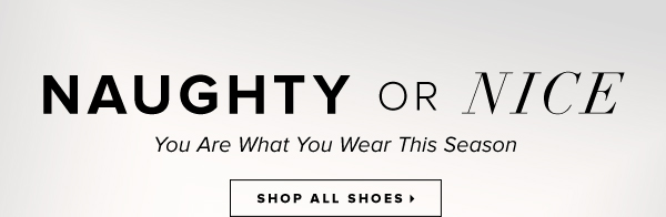 Naughty or Nice You Are What You Wear This Season - - Shop All Shoes: