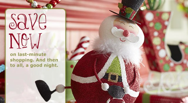 Save now on last-minute shopping. And then to all, a good night.