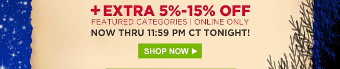 +EXTRA 5% - 15% OFF FEATURED CATEGORIES | ONLINE ONLY | NOW THRU 11:59 PM CT TONIGHT! | SHOP NOW