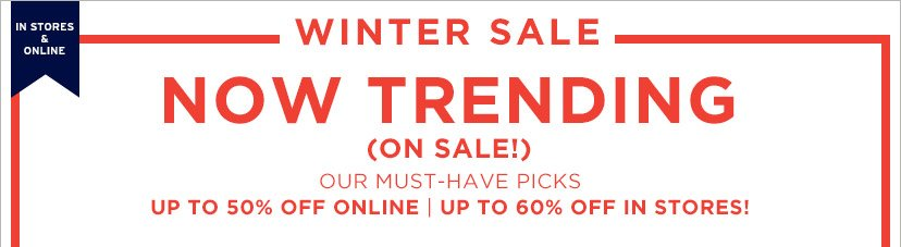 IN STORES & ONLINE | WINTER SALE | UP TO 50% OFF ONLINE | UP TO 60% OFF IN STORES