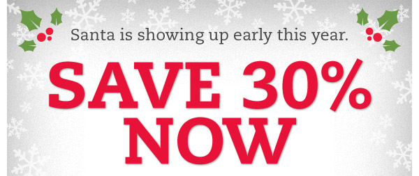 Santa is showing up early this year. SAVE 30% NOW. While you wait for the man with the bag, you can save 30% when you spend $100 or more.* Hurry, ends Christmas night.