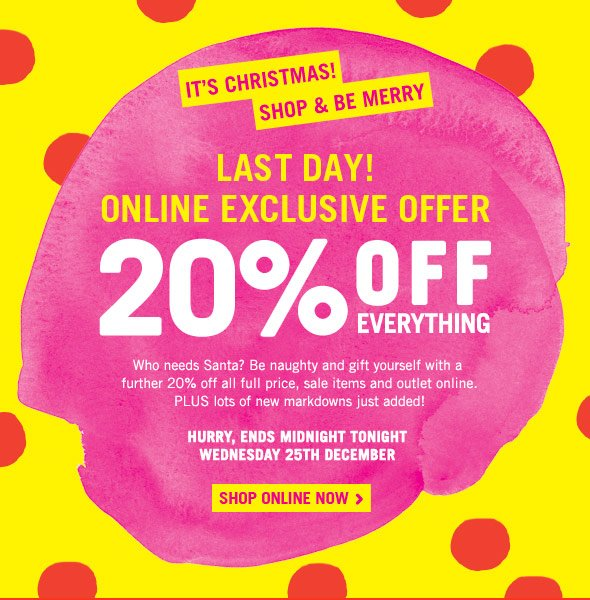 It's Christmas! Shop And Be Merry. Last Day! 20% Off Everything. Who needs Santa? Be naughty and gift yourself with a   further 20% off all full price, sale items and outlet online.  PLUS lots of new markdowns just added! Hurry, Ends Midnight Tonight Wednesday 25th December. Shop online now