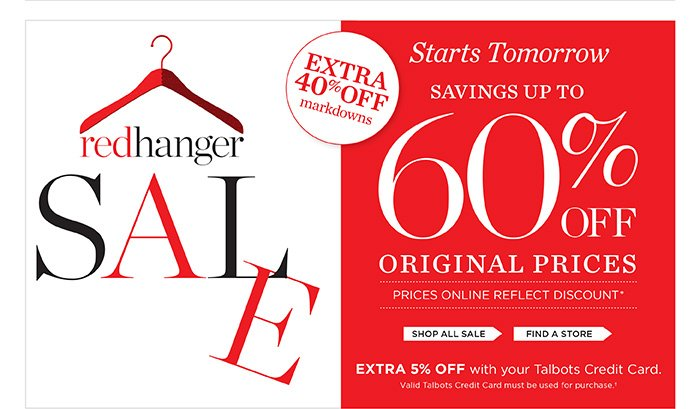Starts tomorrow. Red Hanger Sale. Extra 40% off markdowns. Savings up to 60% off original prices. Prices online reflect discount. Extra 5% off with your Talbots Credit Card. Valid Talbots Credit Card must be used for purchase.