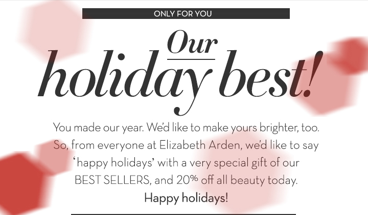 ONLY FOR YOU. Our holiday best! You made our year. We'd like to make yours brighter, too. So, from everyone at Elizabeth  Arden, we'd like to say 'happy holidays' with a very special gift of our BEST SELLERS, and 20% off all beauty today. Happy holidays!