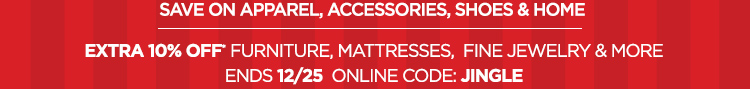 SAVE ON APPAREL, ACCESSORIES, SHOES, & HOME EXTRA 10% OFF FURNITURE, MATTRESSES, FINE JEWELRY & MORE ENDS 12/25 ONLINE CODE: JINGLE