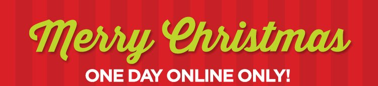 MERRY CHRISTMAS ONE DAY ONLINE ONLY! EXTRA 25% OFF OR 20% OFF $100 MORE
